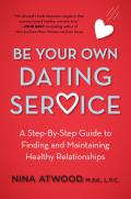 Be Your Own Dating Service A Step By Step Guide to Finding & Maintaining Healthy Relationships