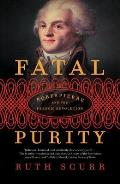 Fatal Purity Robespierre & the French Revolution