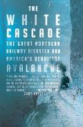 White Cascade The Great Northern Railway Disaster & Americas Deadliest Avalanche