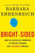 Bright Sided How the Relentless Promotion of Positive Thinking Has Undermind America