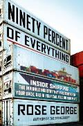 Ninety Percent of Everything Inside Shipping the Invisible Industry That Puts Clothes on Your Back Gas in Your Car & Food on Your Plate
