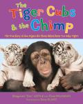 Tiger Cubs & the Chimp The True Story of How Anjana the Chimp Helped Raise Two Baby Tigers