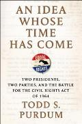 Idea Whose Time Has Come Two Presidents Two Parties & the Battle for the Civil Rights Act of 1964