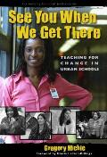 See You When We Get There: Teaching for Change in Urban Schools
