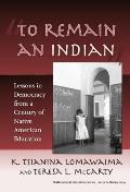 To Remain an Indian Lessons in Democracy from a Century of Native American Education