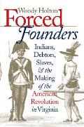 Forced Founders Indians Debtors Slaves & the Making of the American Revolution in Virginia