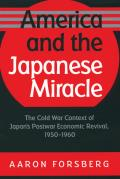 America & the Japanese Miracle The Cold War Context of Japans Postwar Economic Revival 1950 1960