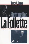 Fighting Bob La Follette The Righteous Reformer