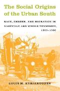 Social Origins of the Urban South Race Gender & Migration in Nashville & Middle Tennessee 1890 1930
