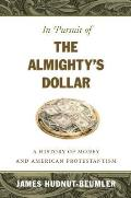 In Pursuit of the Almightys Dollar A History of Money & American Protestantism