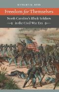 Freedom for Themselves North Carolinas Black Soldiers in the Civil War Era