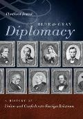 Blue & Gray Diplomacy A History of Union & Confederate Foreign Relations