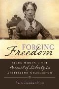 Forging Freedom Black Women & the Pursuit of Liberty in Antebellum Charleston