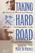 Taking the Hard Road Life Course in French & German Workers Autobiographies in the Era of Industrialization
