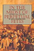 In the Midst of Perpetual Fetes The Making of American Nationalism 1776 1820