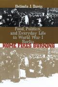 Home Fires Burning Food Politics & Everyday Life in World War I Berlin