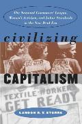 Civilizing Capitalism The National Consumers League Womens Activism & Labor Standards in the New Deal Era
