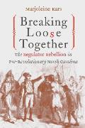Breaking Loose Together The Regulator Rebellion in Pre Revolutionary North Carolina