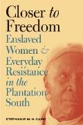 Closer to Freedom Enslaved Women & Everyday Resistance in the Plantation South