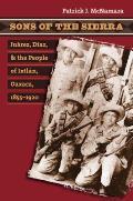 Sons of the Sierra: Juarez, Diaz, and the People of Ixtlan, Oaxaca, 1855-1920