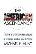 American Ascendancy How the United States Gained & Wielded Global Dominance