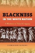 Blackness in the White Nation: A History of Afro-Uruguay