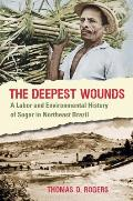 Deepest Wounds A Labor & Environmental History of Sugar in Northeast Brazil
