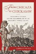 From Chicaza to Chickasaw The European Invasion & the Transformation of the Mississippian World 1540 1715