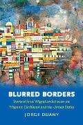 Blurred Borders Transnational Migration Between the Hispanic Caribbean & the United States