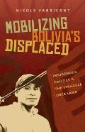Mobilizing Bolivias Displaced Indigenous Politics & the Struggle over Land
