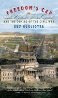 Freedoms Cap The United States Capitol & the Coming of the Civil War