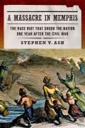 Massacre in Memphis The Race Riot That Shook the Nation One Year After the Civil War