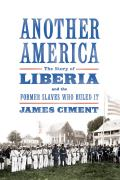 Another America The Story of Liberia & the Former Slaves Who Ruled It