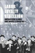 Labor Loyalty & Rebellion Southwestern Illinois Coal Miners & World War I