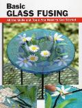 Basic Glass Fusing All the Skills & Tools You Need to Get Started