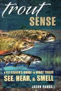 Trout Sense: A Fly Fisher's Guide to What Trout See, Hear, & Smell