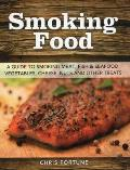 Smoking Food A Guide to Smoking Meat Fish Seafood Vegetables Cheeses Nuts & Other Treats