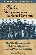 Mother, May You Never See the Sights I Have Seen: The 57th Massachusetts Veteran Volunteers in the Last Year of the Civil War