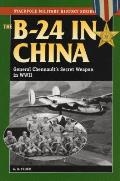 The B-24 in China: General Chennault's Secret Weapon in World War II