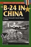 B 24 in China General Chennaults Secret Weapon in World War II