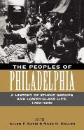 Peoples of Philadelphia A History of Ethnic Groups & Lower Class Life 1790 1940
