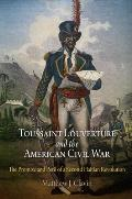 Toussaint Louverture and the American Civil War: The Promise and Peril of a Second Haitian Revolution