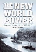 The New World Power: American Foreign Policy, 1898-1917