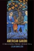 American Gandhi A J Muste & the History of Radicalism in the Twentieth Century