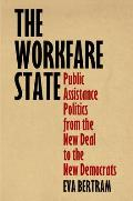The Workfare State: Public Assistance Politics from the New Deal to the New Democrats