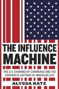 Influence Machine The US Chamber of Commerce & the Corporate Capture of American Life