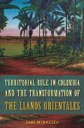 Territorial Rule in Colombia & the Transformation of the Llanos Orientales