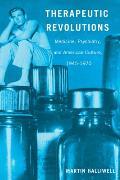 Therapeutic Revolutions: Medicine, Psychiatry, and American Culture, 1945-1970