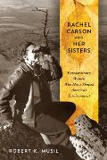 Rachel Carson & Her Sisters Extraordinary Women Who Have Shaped Americas Environment