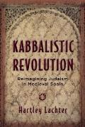 Kabbalistic Revolution: Reimagining Judaism in Medieval Spain